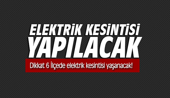 Dikkat 6 İlçede elektrik kesintisi yaşanacak!