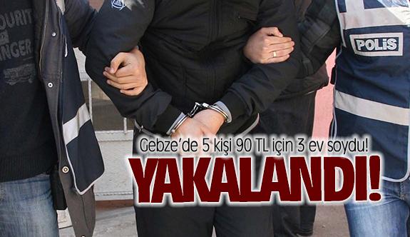 Gebze'de 5 kişi 90 TL için 3 ev soydu!