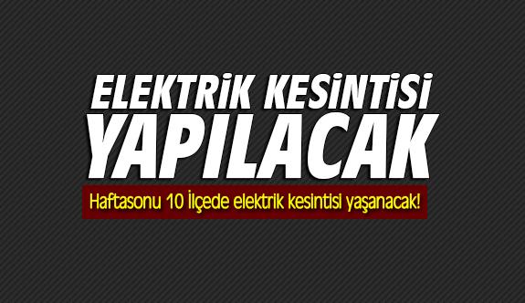 Haftasonu 10 İlçede elektrik kesintisi yaşanacak!