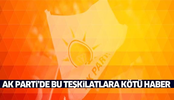 AK Parti'de bu teşkilatlara kötü haber