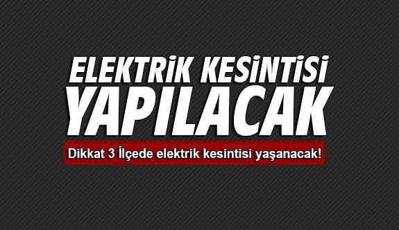 Dikkat 3 İlçede elektrik kesintisi yaşanacak! Saatlerce elektriksiz kalabilirsiniz!