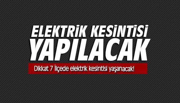 Dikkat 7 İlçede elektrik kesintisi yaşanacak!
