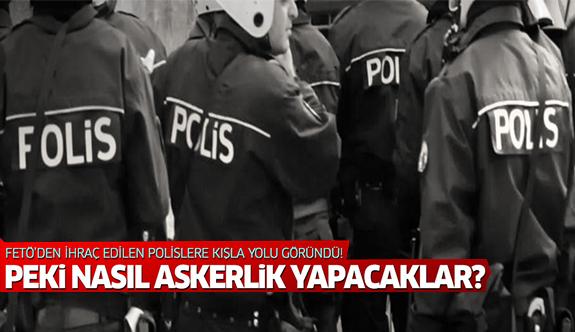 FETÖ'den ihraç edilen polisler, 'terör örgütü mensupları' gibi askerlik yapacak