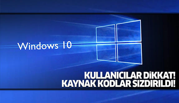 Windows 10 kullanıcıları dikkat! Kaynak kodlar sızdırıldı!