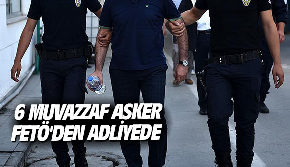 6 muvazzaf asker FETÖ'den adliyede