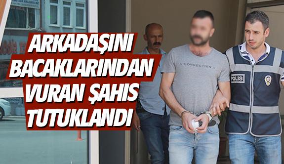 Arkadaşını bacaklarından vuran şahıs tutuklandı