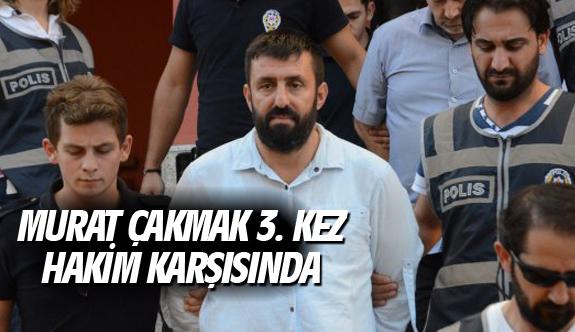 Murat Çakmak 3. kez hakim karşısında
