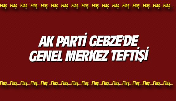 AK Parti Gebze'de Genel Merkez Teftişi