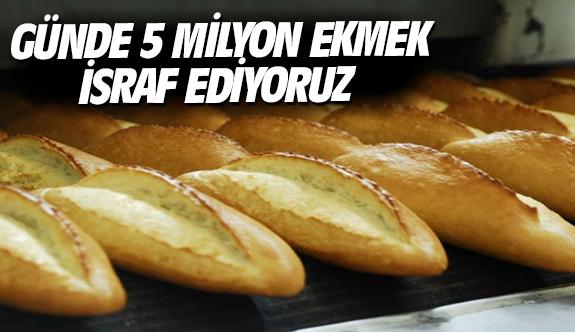 Günde 5 milyon ekmek israf ediyoruz