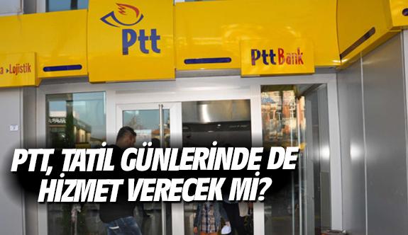 PTT, tatil günlerinde de hizmet verecek mi?