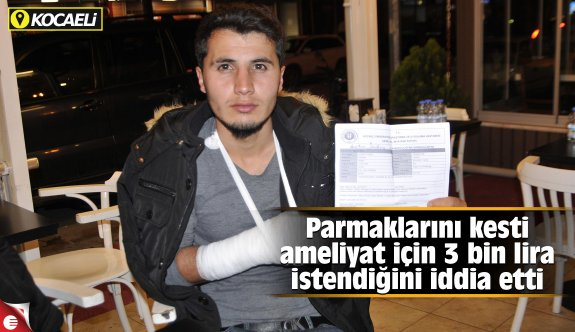 Parmaklarını kesti, ameliyat için 3 bin lira istendiğini iddia etti