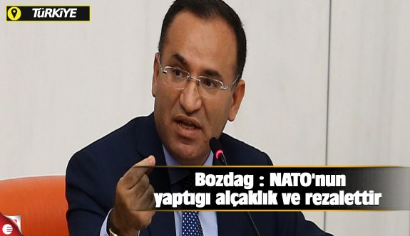 Bozdağ : NATO'nun yaptığı alçaklık ve rezalettir