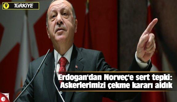 Erdoğan'dan Norveç'e sert tepki: Askerlerimizi çekme kararı aldık