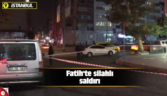 Fatih'te silahlı saldırı