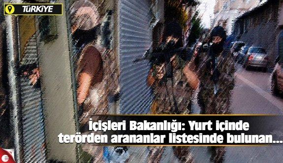 İçişleri Bakanlığı: Yurt içinde terörden arananlar listesinde bulunan...