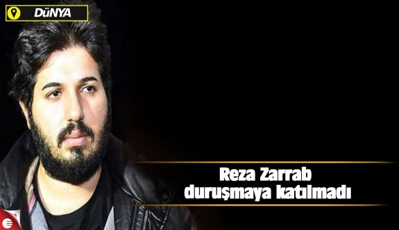 Reza Zarrab duruşmaya katılmadı