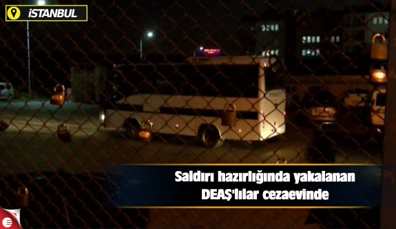 Saldırı hazırlığında yakalanan DEAŞ'lılar cezaevinde