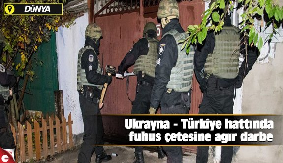 Ukrayna - Türkiye hattında fuhuş çetesine ağır darbe