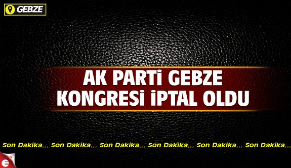 AK Parti Gebze'de kongre iptal oldu!