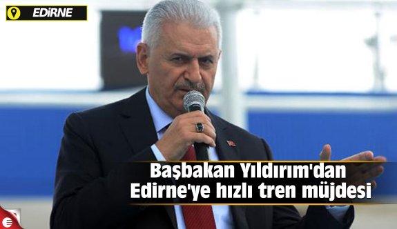 Başbakan Yıldırım'dan Edirne'ye hızlı tren müjdesi
