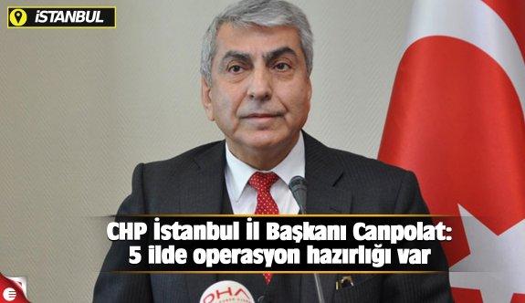 CHP İstanbul İl Başkanı Canpolat: 5 ilde operasyon hazırlığı var