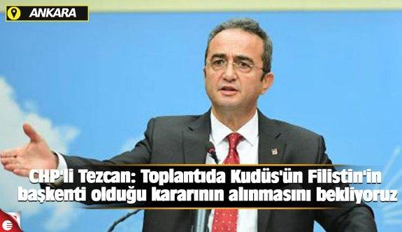 CHP'li Tezcan: Toplantıda Kudüs'ün Filistin'in başkenti olduğu kararının alınmasını bekliyoruz