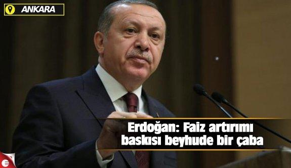 Erdoğan: Faiz artırımı baskısı beyhude bir çaba