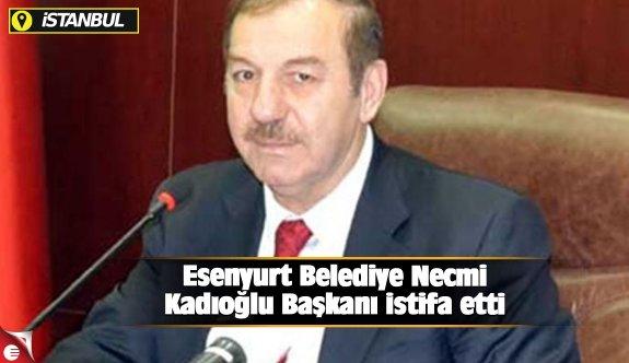 Esenyurt Belediye Necmi Kadıoğlu Başkanı istifa etti