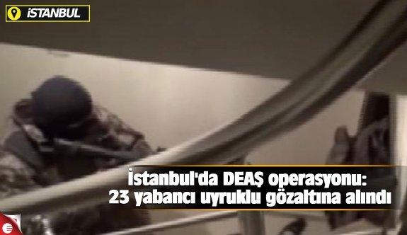 İstanbul'da DEAŞ operasyonu: 23 yabancı uyruklu gözaltına alındı