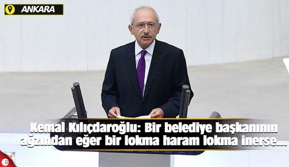 Kemal Kılıçdaroğlu: Bir belediye başkanının ağzından eğer bir lokma haram lokma inerse...