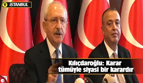 Kılıçdaroğlu: Karar tümüyle siyasi bir karardır