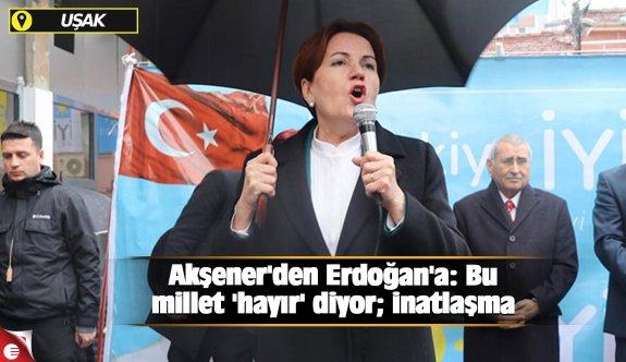 Akşener'den Erdoğan'a: Bu millet 'hayır' diyor; inatlaşma