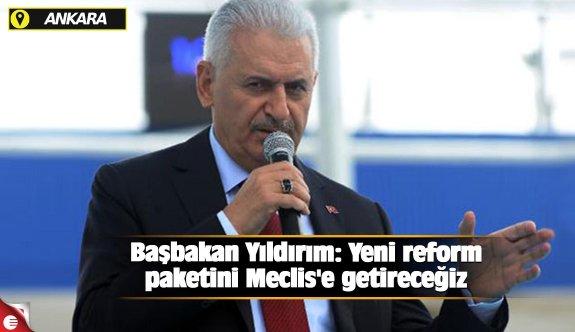 Başbakan Yıldırım: Yeni reform paketini Meclis'e getireceğiz