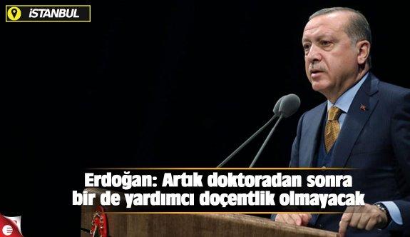Erdoğan: Artık doktoradan sonra bir de yardımcı doçentlik olmayacak