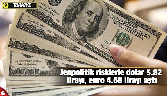 Jeopolitik risklerle dolar 3.82 lirayı, euro 4.68 lirayı aştı