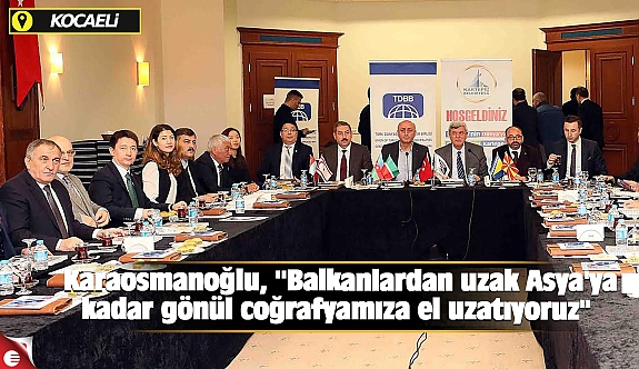 Karaosmanoğlu, ''Balkanlardan uzak Asya'ya kadar gönül coğrafyamıza el uzatıyoruz''