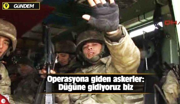 Operasyona giden askerler: Düğüne gidiyoruz biz