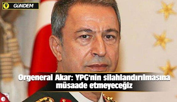Orgeneral Akar: YPG'nin silahlandırılmasına müsaade etmeyeceğiz