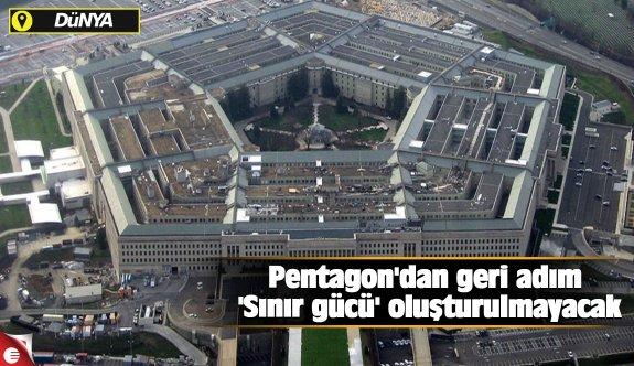 Pentagon'dan geri adım 'Sınır gücü' oluşturulmayacak