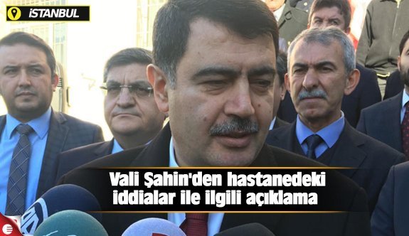 Vali Şahin'den hastanedeki iddialar ile ilgili açıklama