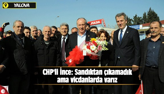 CHP'li İnce: Sandıktan çıkamadık ama vicdanlarda varız