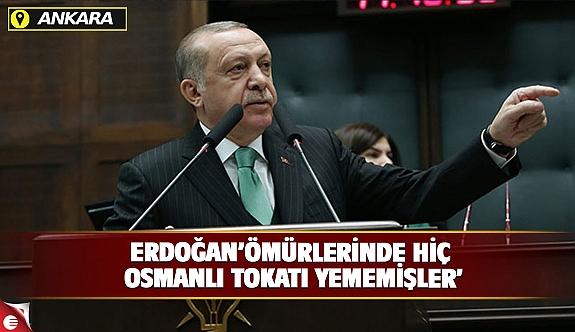 Cumhurbaşkanı Erdoğan : Ömürlerinde hiç Osmanlı tokadı yememiş oldukları çok açık