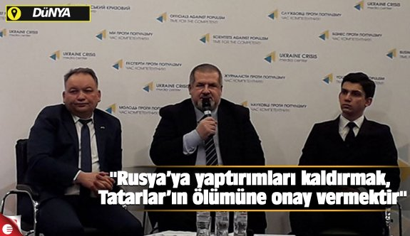 """""""Rusya'ya yaptırımları kaldırmak, Tatarlar'ın ölümüne onay vermektir"""""""