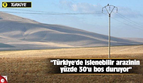 """""""Türkiye'de işlenebilir arazinin yüzde 30'u boş duruyor"""""""