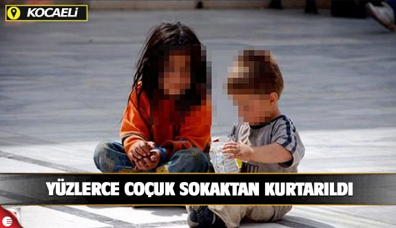 Kocaeli'de yüzlerce çocuk sokaktan kurtarıldı!