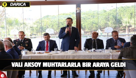 VALİ AKSOY DARICA'DA MUHTARLARLA BİR ARAYA GELDİ