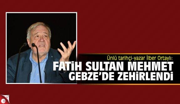 Ünlü tarihçi-yazar İlber Ortaylı: Fatih Sultan Mehmet Gebze'de zehirlendi
