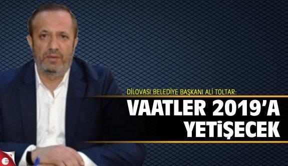 Ali Toltar:  Vaatler 2019'a yetişecek!
