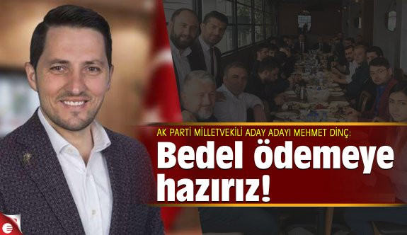 Mehmet Dinç:  Bedel ödemeye hazırız!