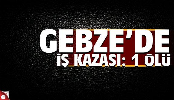 Gebze'de iş kazası: 1 ölü